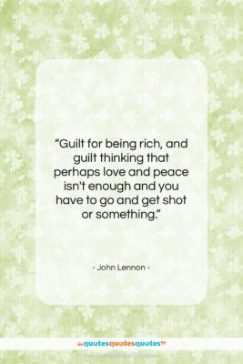"""John Lennon quote: """"Guilt for being rich, and guilt thinking…""""- at QuotesQuotesQuotes.com"""