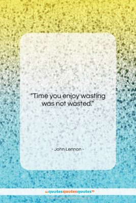 """John Lennon quote: """"Time you enjoy wasting, was not wasted….""""- at QuotesQuotesQuotes.com"""