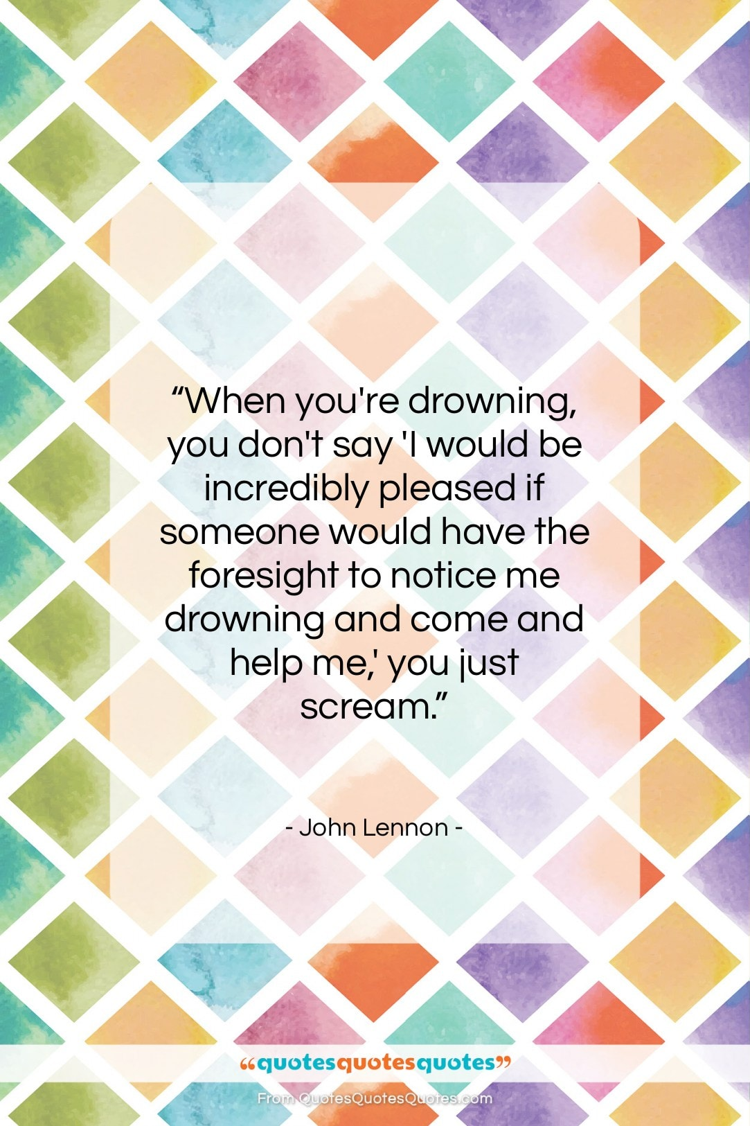 """John Lennon quote: """"When you're drowning, you don't say 'I…""""- at QuotesQuotesQuotes.com"""