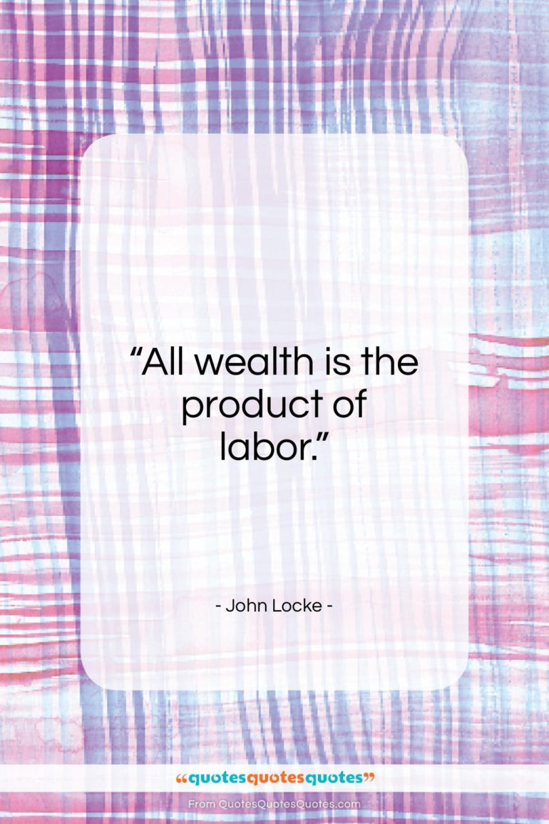 """John Locke quote: """"All wealth is the product of labor…""""- at QuotesQuotesQuotes.com"""