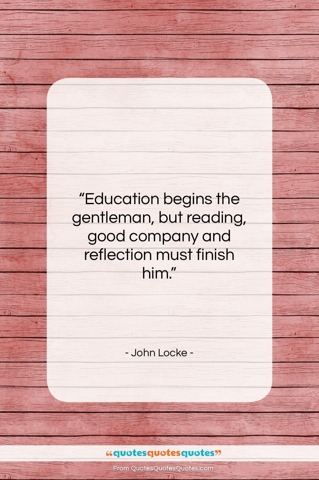 """John Locke quote: """"Education begins the gentleman, but reading, good…""""- at QuotesQuotesQuotes.com"""