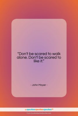 """John Mayer quote: """"Don't be scared to walk alone. Don't…""""- at QuotesQuotesQuotes.com"""