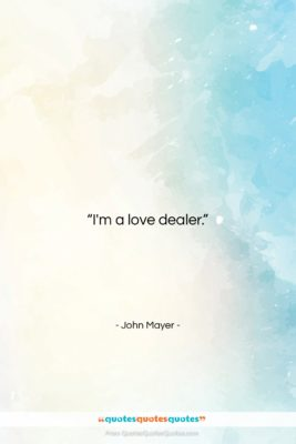 "John Mayer quote: ""I'm a love dealer….""- at QuotesQuotesQuotes.com"
