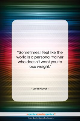 """John Mayer quote: """"Sometimes I feel like the world is…""""- at QuotesQuotesQuotes.com"""