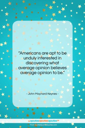 """John Maynard Keynes quote: """"Americans are apt to be unduly interested…""""- at QuotesQuotesQuotes.com"""