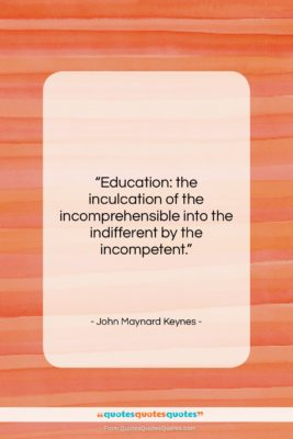 """John Maynard Keynes quote: """"Education: the inculcation of the incomprehensible into…""""- at QuotesQuotesQuotes.com"""