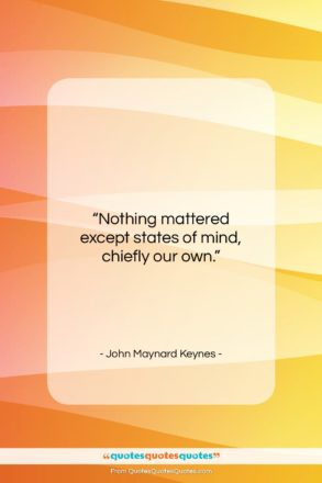 """John Maynard Keynes quote: """"Nothing mattered except states of mind, chiefly…""""- at QuotesQuotesQuotes.com"""