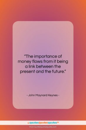 """John Maynard Keynes quote: """"The importance of money flows from it…""""- at QuotesQuotesQuotes.com"""
