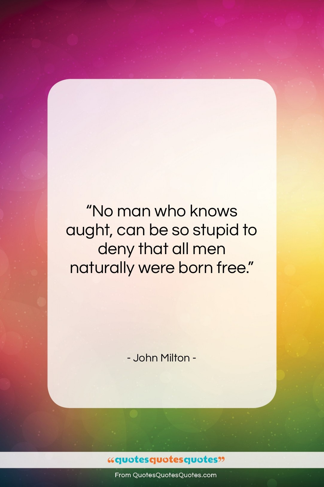 """John Milton quote: """"No man who knows aught, can be…""""- at QuotesQuotesQuotes.com"""
