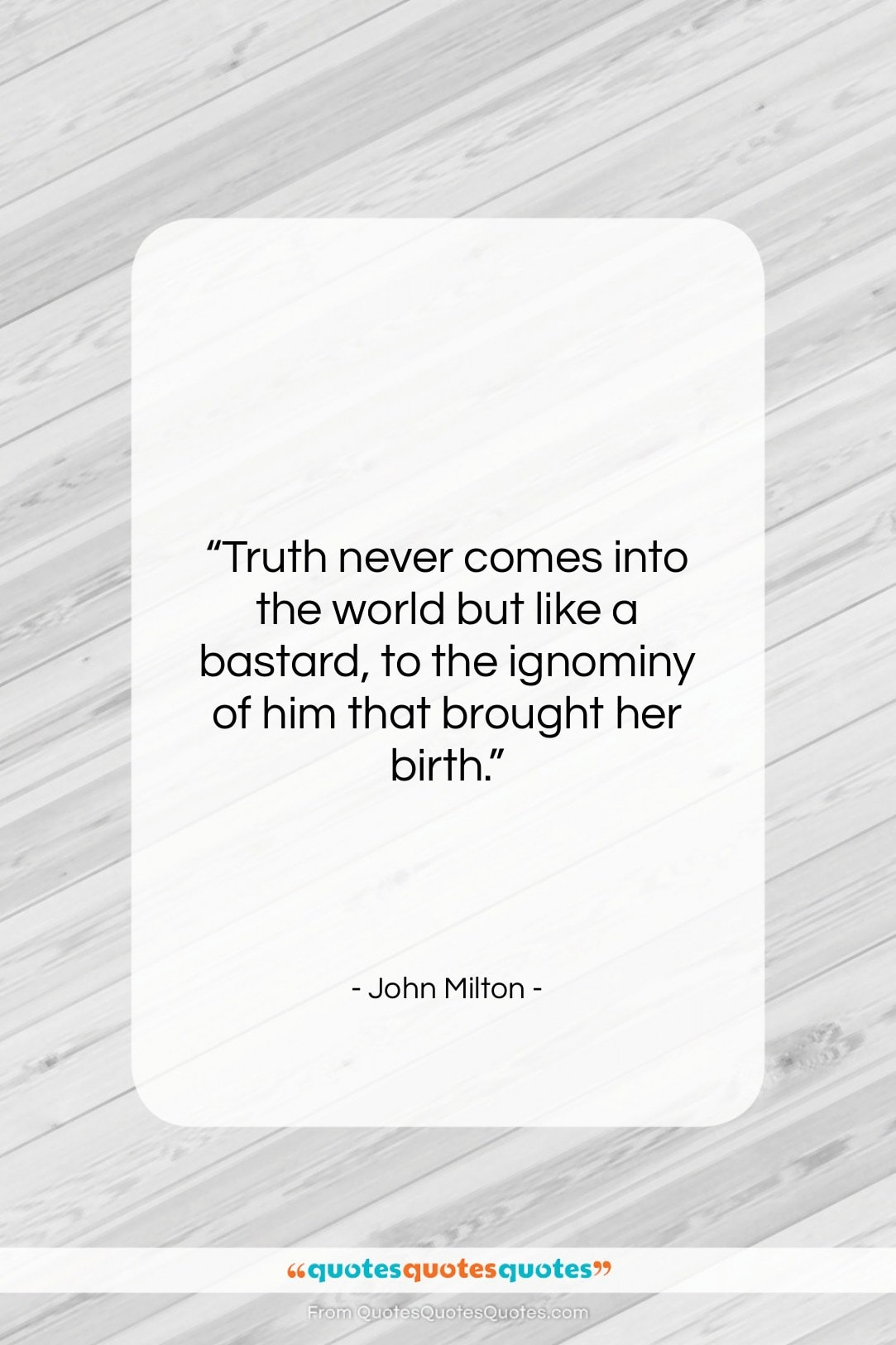 """John Milton quote: """"Truth never comes into the world but…""""- at QuotesQuotesQuotes.com"""