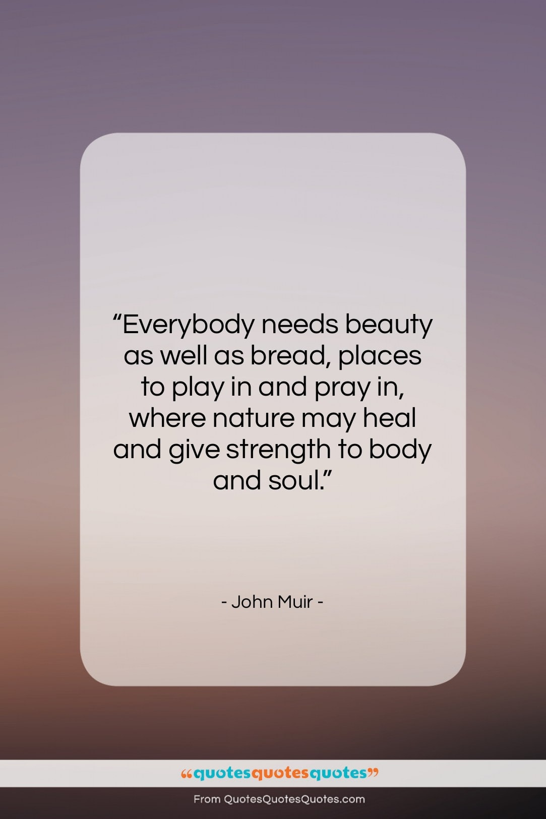 """John Muir quote: """"Everybody needs beauty as well as bread,…""""- at QuotesQuotesQuotes.com"""