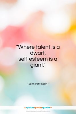 """John Petit-Senn quote: """"Where talent is a dwarf, self-esteem is a giant.""""- at QuotesQuotesQuotes.com"""