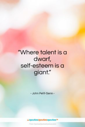 "John Petit-Senn quote: ""Where talent is a dwarf, self-esteem is a giant.""- at QuotesQuotesQuotes.com"