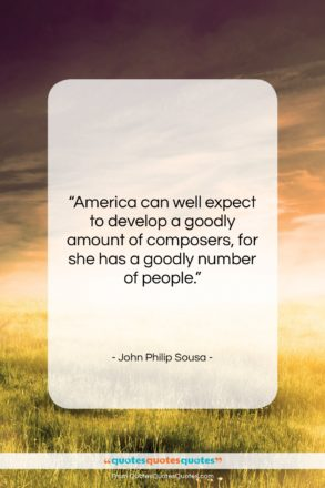"""John Philip Sousa quote: """"America can well expect to develop a…""""- at QuotesQuotesQuotes.com"""