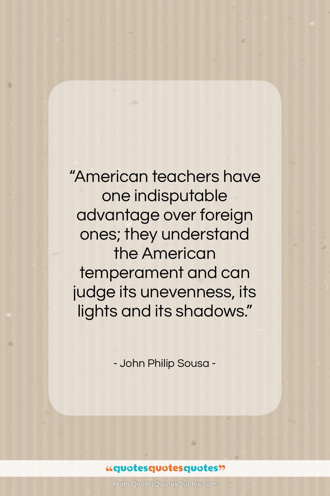 """John Philip Sousa quote: """"American teachers have one indisputable advantage over…""""- at QuotesQuotesQuotes.com"""