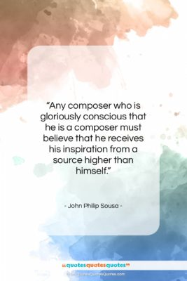 """John Philip Sousa quote: """"Any composer who is gloriously conscious that…""""- at QuotesQuotesQuotes.com"""