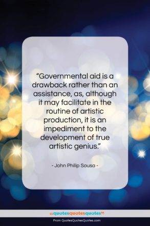 """John Philip Sousa quote: """"Governmental aid is a drawback rather than…""""- at QuotesQuotesQuotes.com"""