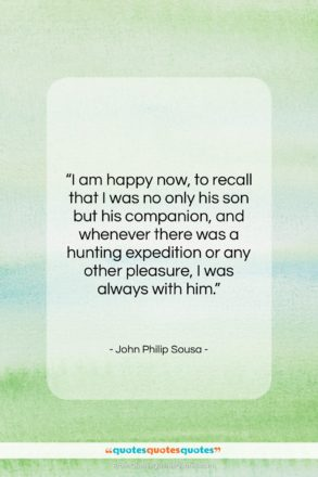 """John Philip Sousa quote: """"I am happy now, to recall that…""""- at QuotesQuotesQuotes.com"""