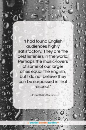"""John Philip Sousa quote: """"I had found English audiences highly satisfactory….""""- at QuotesQuotesQuotes.com"""