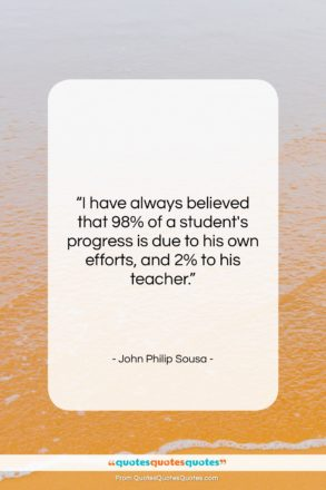 """John Philip Sousa quote: """"I have always believed that 98% of…""""- at QuotesQuotesQuotes.com"""