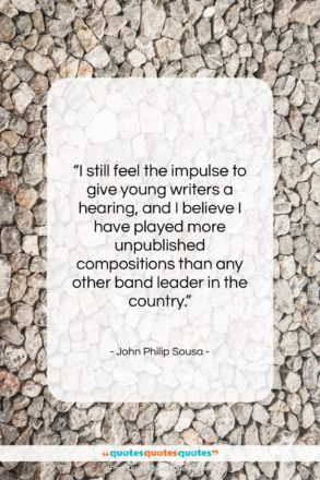 """John Philip Sousa quote: """"I still feel the impulse to give…""""- at QuotesQuotesQuotes.com"""