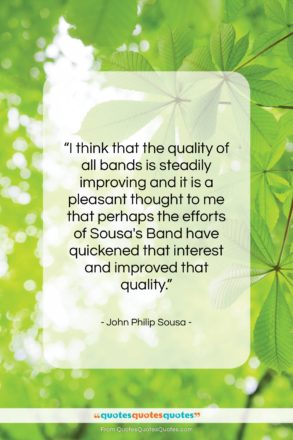 """John Philip Sousa quote: """"I think that the quality of all…""""- at QuotesQuotesQuotes.com"""