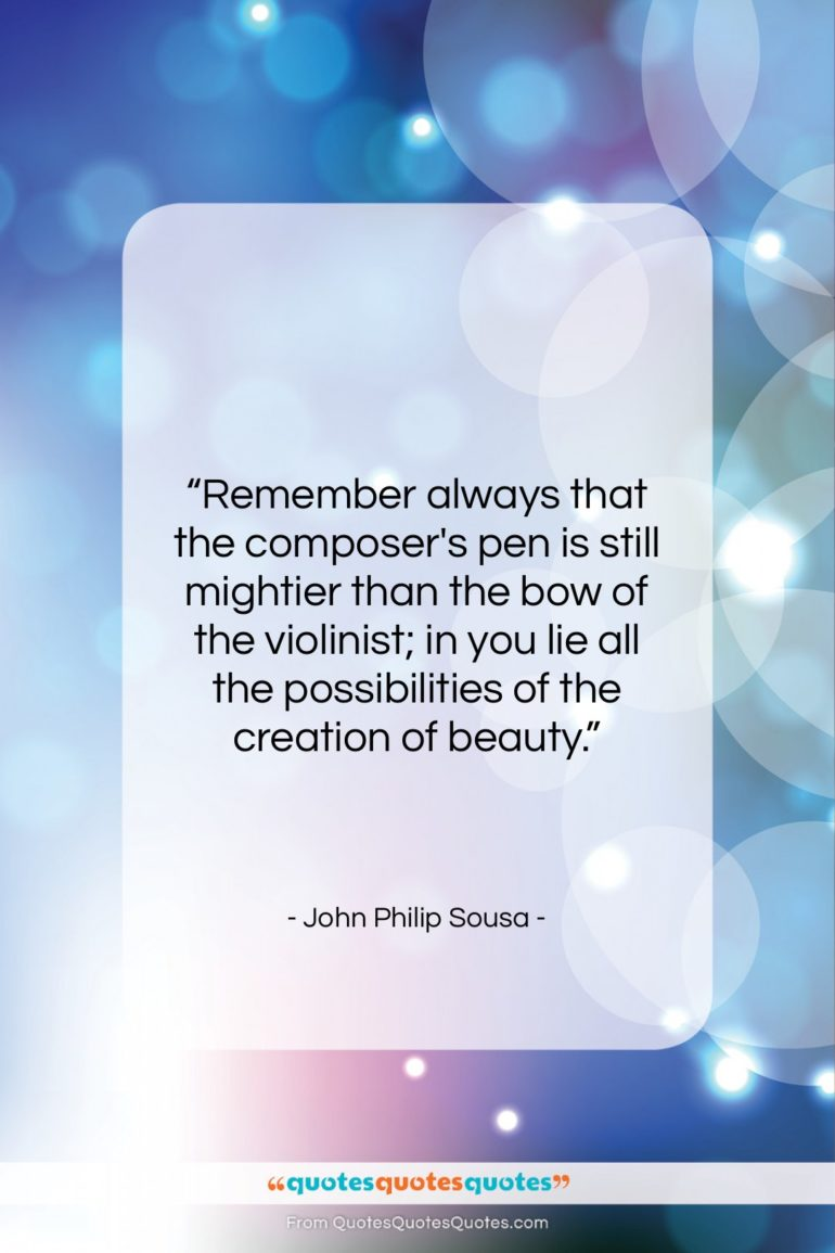"""John Philip Sousa quote: """"Remember always that the composer's pen is…""""- at QuotesQuotesQuotes.com"""