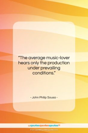 """John Philip Sousa quote: """"The average music-lover hears only the production…""""- at QuotesQuotesQuotes.com"""