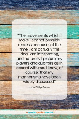 """John Philip Sousa quote: """"The movements which I make I cannot…""""- at QuotesQuotesQuotes.com"""