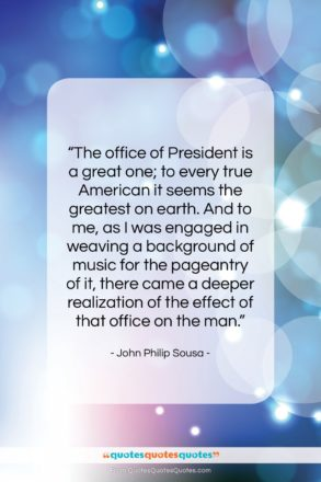 """John Philip Sousa quote: """"The office of President is a great…""""- at QuotesQuotesQuotes.com"""