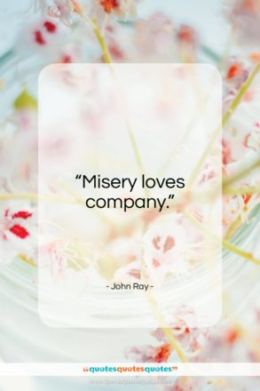 "John Ray quote: ""Misery loves company…""- at QuotesQuotesQuotes.com"