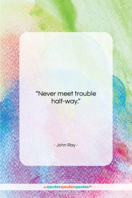 """John Ray quote: """"Never meet trouble half-way….""""- at QuotesQuotesQuotes.com"""