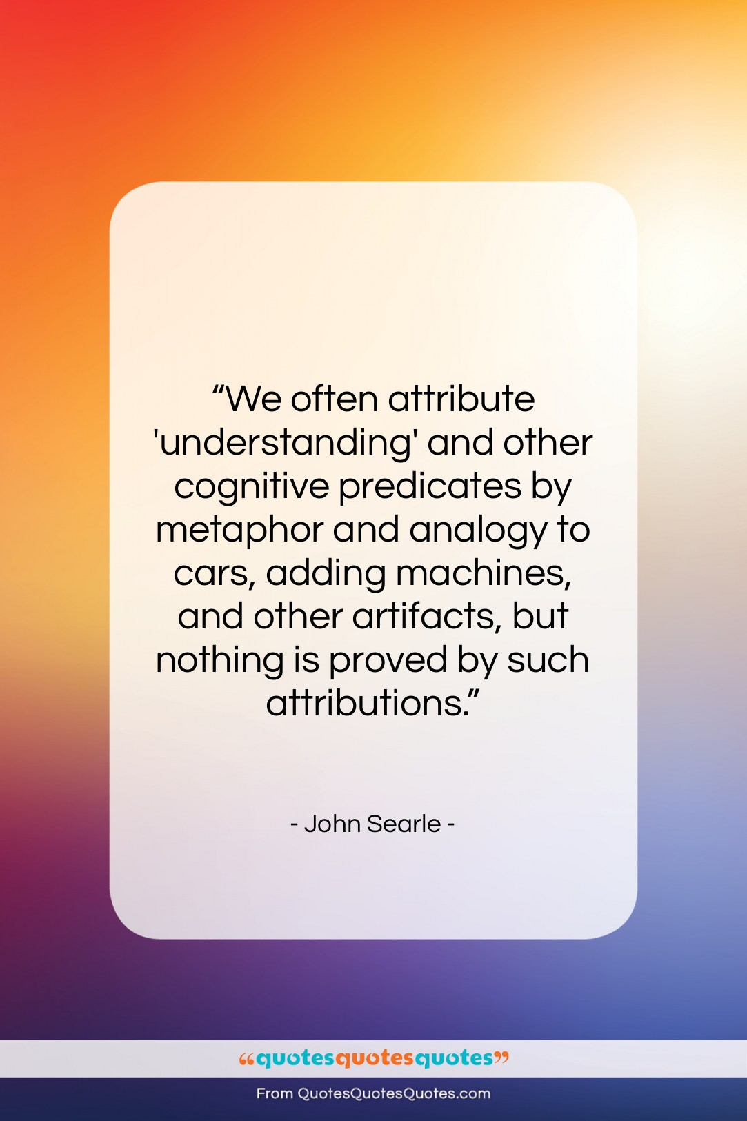 """John Searle quote: """"We often attribute 'understanding' and other cognitive…""""- at QuotesQuotesQuotes.com"""