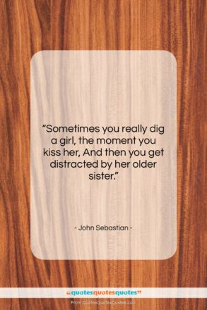 """John Sebastian quote: """"Sometimes you really dig a girl, the…""""- at QuotesQuotesQuotes.com"""