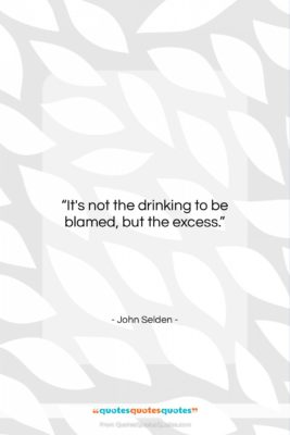 """John Selden quote: """"It's not the drinking to be blamed,…""""- at QuotesQuotesQuotes.com"""