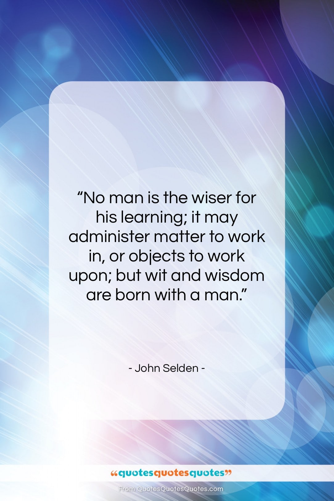 """John Selden quote: """"No man is the wiser for his…""""- at QuotesQuotesQuotes.com"""