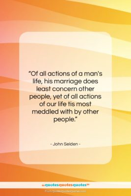 """John Selden quote: """"Of all actions of a man's life,…""""- at QuotesQuotesQuotes.com"""