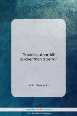 "John Steinbeck quote: ""A sad soul can kill quicker than…""- at QuotesQuotesQuotes.com"