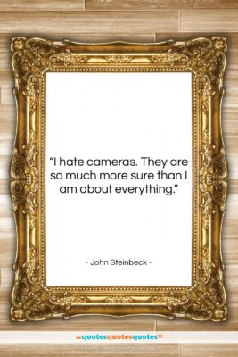 "John Steinbeck quote: ""I hate cameras. They are so much…""- at QuotesQuotesQuotes.com"