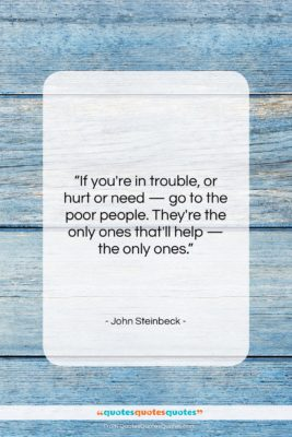 """John Steinbeck quote: """"If you're in trouble, or hurt or…""""- at QuotesQuotesQuotes.com"""