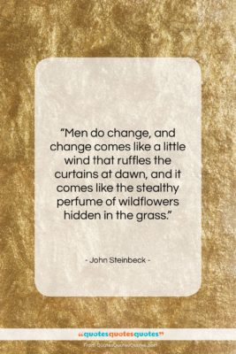 """John Steinbeck quote: """"Men do change, and change comes like…""""- at QuotesQuotesQuotes.com"""