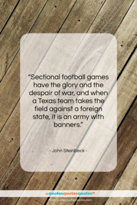 """John Steinbeck quote: """"Sectional football games have the glory and…""""- at QuotesQuotesQuotes.com"""