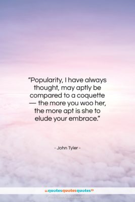 """John Tyler quote: """"Popularity, I have always thought, may aptly…""""- at QuotesQuotesQuotes.com"""