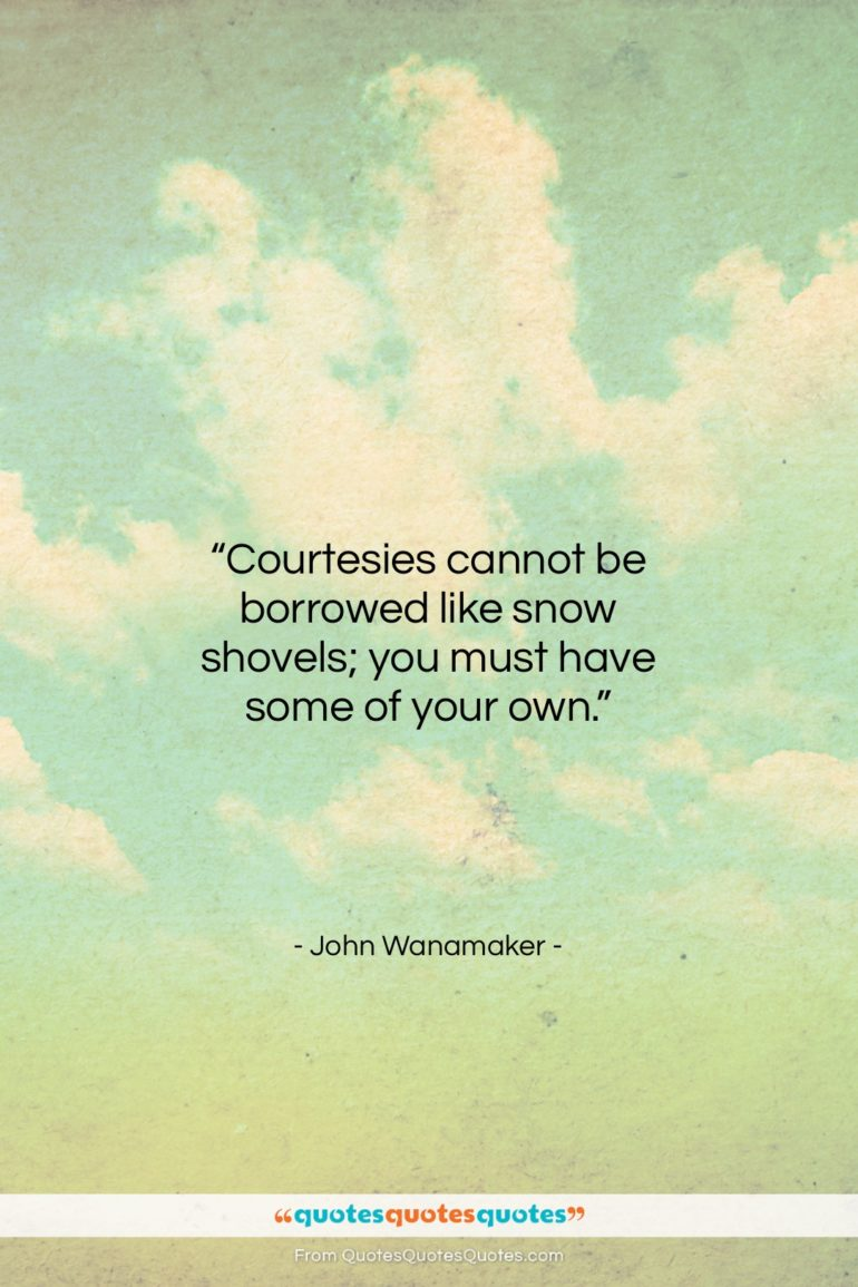 "John Wanamaker quote: ""Courtesies cannot be borrowed like snow shovels;…""- at QuotesQuotesQuotes.com"