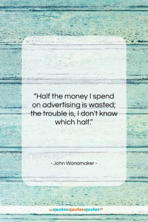 """John Wanamaker quote: """"Half the money I spend on advertising…""""- at QuotesQuotesQuotes.com"""