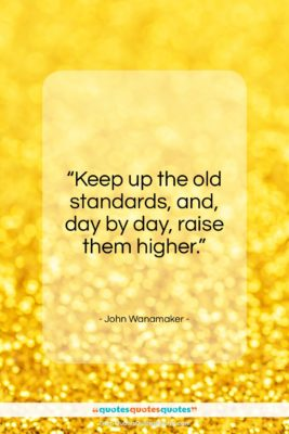"""John Wanamaker quote: """"Keep up the old standards, and, day by day, raise them higher.""""- at QuotesQuotesQuotes.com"""