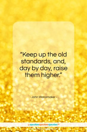 "John Wanamaker quote: ""Keep up the old standards, and, day by day, raise them higher.""- at QuotesQuotesQuotes.com"