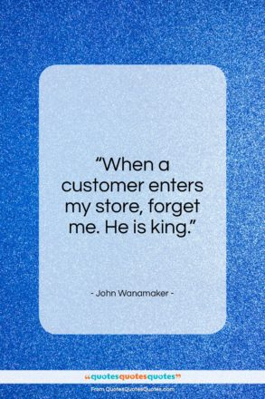 "John Wanamaker quote: ""When a customer enters my store, forget…""- at QuotesQuotesQuotes.com"
