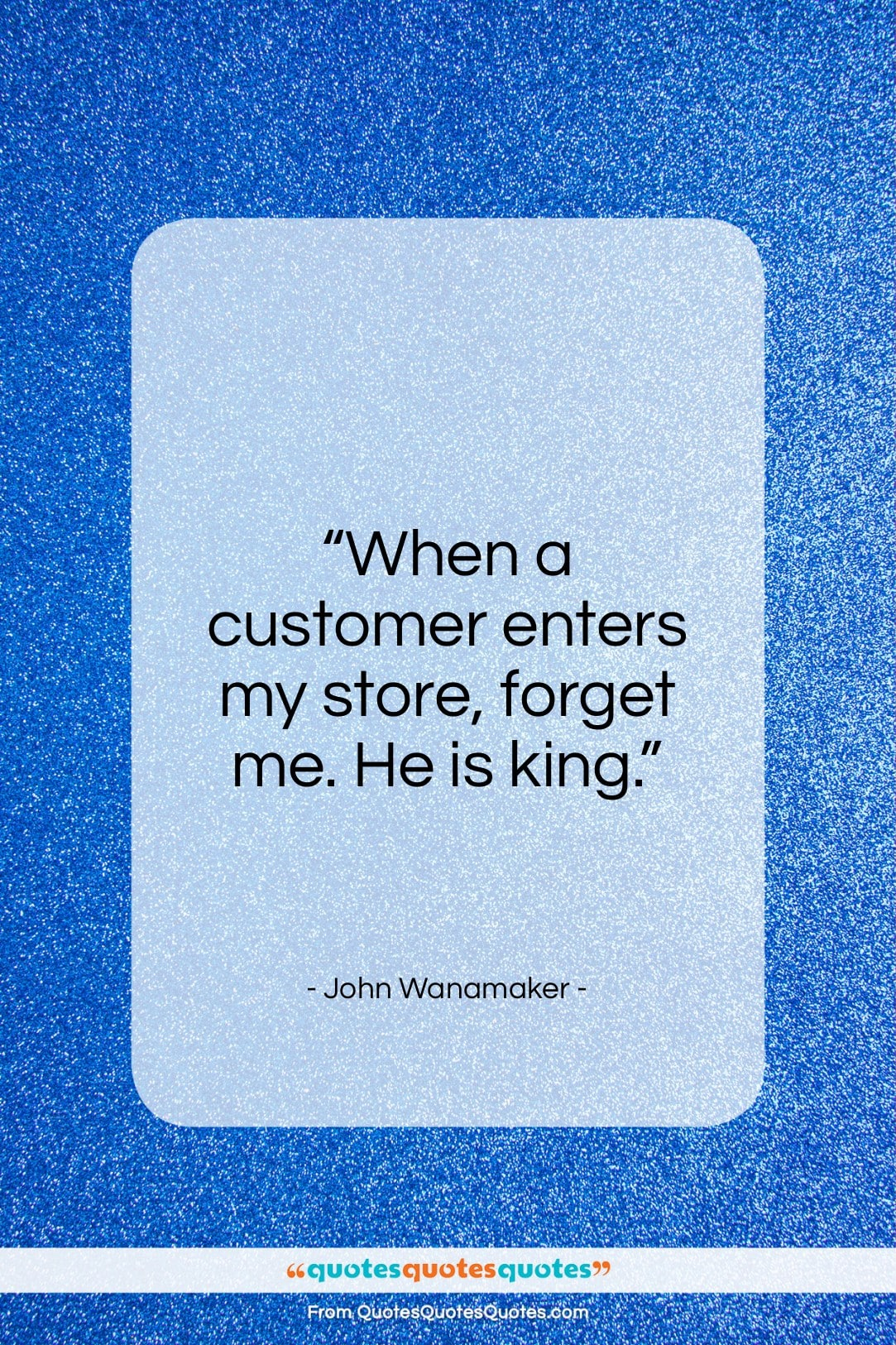 """John Wanamaker quote: """"When a customer enters my store, forget…""""- at QuotesQuotesQuotes.com"""