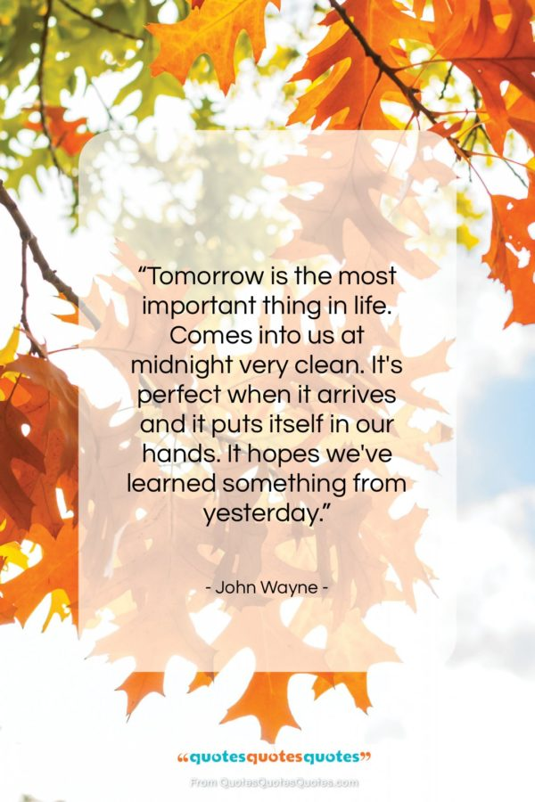 """John Wayne quote: """"Tomorrow is the most important thing in…""""- at QuotesQuotesQuotes.com"""